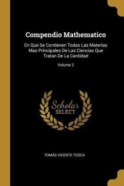 Compendio Mathematico: En Que Se Contienen Todas Las Materias Mas Principales de Las Ciencias Que Tratan de la Cantidad; Volume 2 - Tosca, Tomas Vicente