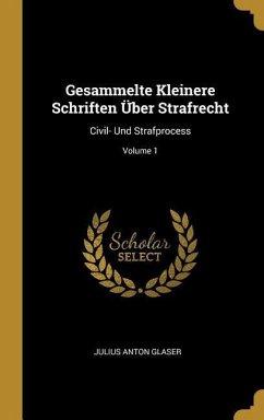 Gesammelte Kleinere Schriften Über Strafrecht: Civil- Und Strafprocess; Volume 1