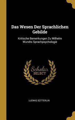 Das Wesen Der Sprachlichen Gebilde: Kritische Bemerkungen Zu Wilhelm Wundts Sprachpsychologie