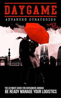 Daygame Advanced Strategies: The Ultimate Guide for Daygamers Abroad. Be Ready Manage Your Logistics (eBook, ePUB) - Pua, Ace