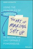 The Art of Making Sh!t Up: Using the Principles of Improv to Become an Unstoppable Powerhouse