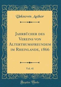 Jahrbücher des Vereins von Alterthumsfreundem im Rheinlande, 1866, Vol. 41 (Classic Reprint)