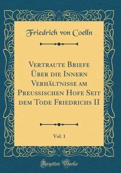 Vertraute Briefe Über die Innern Verhältnisse am Preußischen Hofe Seit dem Tode Friedrichs II, Vol. 1 (Classic Reprint)