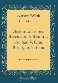 Geschichte des Russischen Reiches von 600 V. Chr. Bis 1920 N. Chr (Classic Reprint)