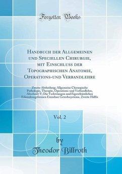 Handbuch der Allgemeinen und Speciellen Chirurgie, mit Einschluss der Topographischen Anatomie, Operations-und Verbandlehre, Vol. 2 - Billroth, Theodor