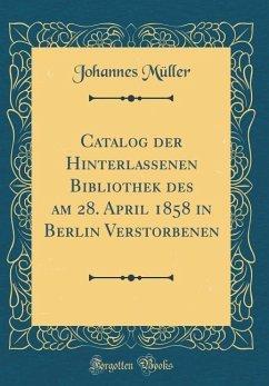 Catalog der Hinterlassenen Bibliothek des am 28. April 1858 in Berlin Verstorbenen (Classic Reprint)