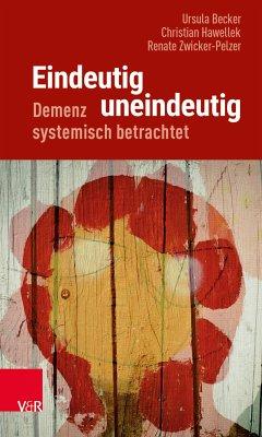 Eindeutig uneindeutig - Demenz systemisch betrachtet (eBook, PDF) - Becker, Ursula; Hawellek, Christian; Zwicker-Pelzer, Renate