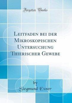 Leitfaden bei der Mikroskopischen Untersuchung Thierischer Gewebe (Classic Reprint) - Exner, Siegmund