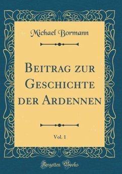 Beitrag zur Geschichte der Ardennen, Vol. 1 (Classic Reprint) - Bormann, Michael