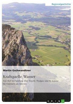 Kraftquelle Wasser. Von Hof bei Salzburg über Fuschl, Thalgau und St. Lorenz bis Unterach am Attersee