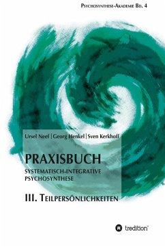 Praxisbuch Systematisch-Integrative Psychosynthese: III. Teilpersönlichkeiten (eBook, ePUB) - Henkel, Georg; Neef, Ursel; Kerkhoff, Sven