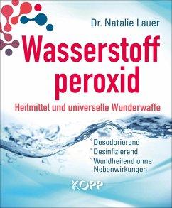 Wasserstoffperoxid: Heilmittel und universelle Wunderwaffe - Lauer, Natalie