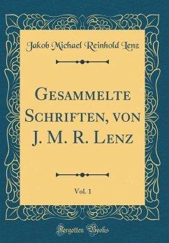 Gesammelte Schriften, von J. M. R. Lenz, Vol. 1 (Classic Reprint)