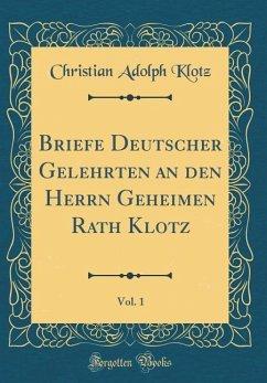 Briefe Deutscher Gelehrten an den Herrn Geheimen Rath Klotz, Vol. 1 (Classic Reprint)