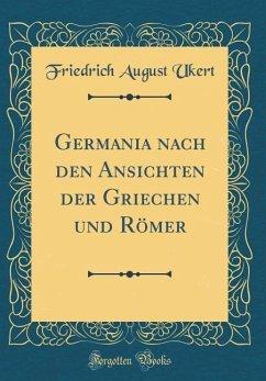 Germania nach den Ansichten der Griechen und Römer (Classic Reprint) - Ukert, Friedrich August