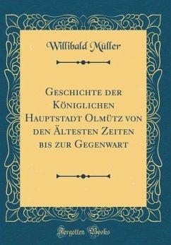 Geschichte der Königlichen Hauptstadt Olmütz von den Ältesten Zeiten bis zur Gegenwart (Classic Reprint)