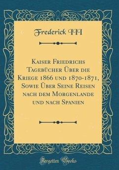 Kaiser Friedrichs Tagebücher Über die Kriege 1866 und 1870-1871, Sowie Über Seine Reisen nach dem Morgenlande und nach Spanien (Classic Reprint)