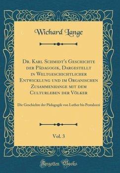Dr. Karl Schmidt's Geschichte der Pädagogik, Dargestellt in Weltgeschichtlicher Entwicklung und im Organischen Zusammenhange mit dem Culturleben der Völker, Vol. 3