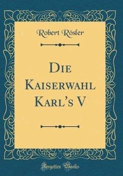 Die Kaiserwahl Karl's V (Classic Reprint)