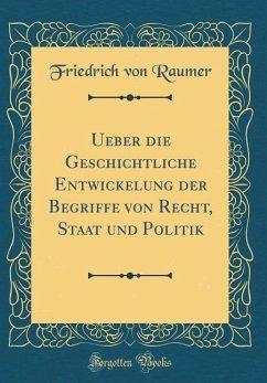 Ueber die Geschichtliche Entwickelung der Begriffe von Recht, Staat und Politik (Classic Reprint)
