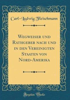 Wegweiser und Rathgeber nach und in den Vereinigten Staaten von Nord-Amerika (Classic Reprint)