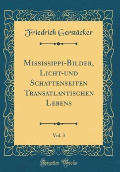 Mississippi-Bilder, Licht-und Schattenseiten Transatlantischen Lebens, Vol. 3 (Classic Reprint)