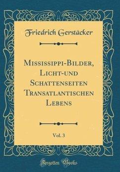 Mississippi-Bilder, Licht-und Schattenseiten Transatlantischen Lebens, Vol. 3 (Classic Reprint) - Gerstäcker, Friedrich