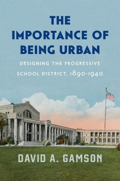 The Importance of Being Urban: Designing the Progressive School District, 1890-1940 - Gamson, David A