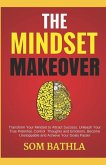 The Mindset Makeover: Transform Your Mindset to Attract Success, Unleash Your True Potential, Control Thoughts and Emotions, Become Unstoppa