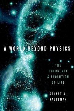 A World Beyond Physics: The Emergence and Evolution of Life - Kauffman, Stuart A. (Affiliate Professor, Affiliate Professor, The I