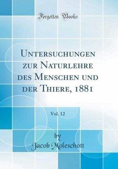 Untersuchungen zur Naturlehre des Menschen und der Thiere, 1881, Vol. 12 (Classic Reprint) - Moleschott, Jacob