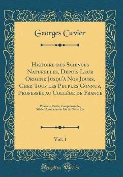 Histoire des Sciences Naturelles, Depuis Leur Origine Jusqu'à Nos Jours, Chez Tous les Peuples Connus, Professée au Collège de France, Vol. 1