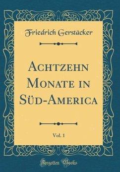 Achtzehn Monate in Süd-America, Vol. 1 (Classic Reprint)