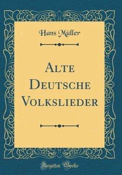 Alte Deutsche Volkslieder (Classic Reprint)