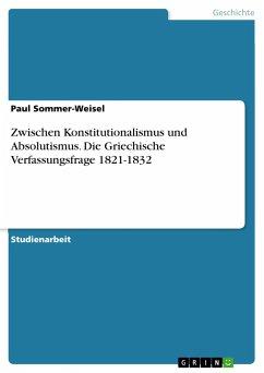 Zwischen Konstitutionalismus und Absolutismus. Die Griechische Verfassungsfrage 1821-1832