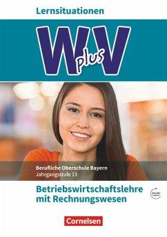 W PLUS V - BWR - FOS/BOS Bayern Jahrgangsstufe 13 - Betriebswirtschaftslehre mit Rechnungswesen - Abas, Sahra-Jenan; Braunschweig, Ines; Franke, Kai; Lange, Marcel; Rottmeier, Michael