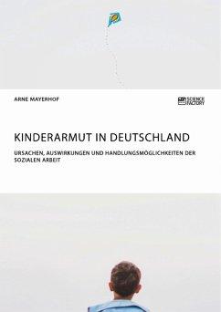 Kinderarmut in Deutschland. Ursachen, Auswirkungen und Handlungsmöglichkeiten der Sozialen Arbeit (eBook, PDF)