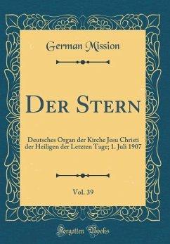 Der Stern, Vol. 39: Deutsches Organ Der Kirche Jesu Christi Der Heiligen Der Letzten Tage; 1. Juli 1907 (Classic Reprint)