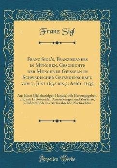 Franz Sigl's, Franziskaners in München, Geschichte der Münchner Geißeln in Schwedischer Gefangenschaft, vom 7. Juni 1632 bis 3. April 1635