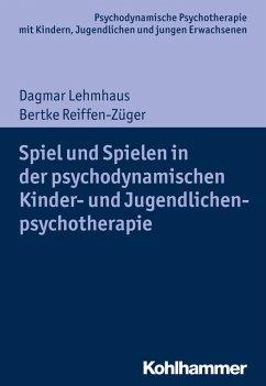 Spiel und Spielen in der psychodynamischen Kinder- und Jugendlichenpsychotherapie (eBook, PDF) - Lehmhaus, Dagmar; Reiffen-Züger, Bertke