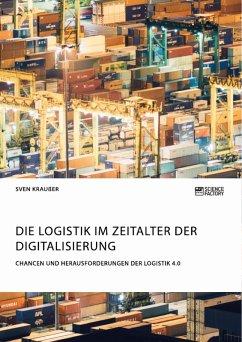 Die Logistik im Zeitalter der Digitalisierung. Chancen und Herausforderungen der Logistik 4.0 (eBook, PDF)