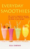 Everyday Smoothies: 99 Juice & Smoothie Recipes to Boost Your Health, Cleanse the Body & Lose Weight (eBook, ePUB)
