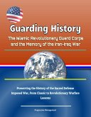 Guarding History: The Islamic Revolutionary Guard Corps and the Memory of the Iran-Iraq War - Preserving the History of the Sacred Defense, Imposed War, From Classic to Revolutionary Warfare, Lessons (eBook, ePUB)