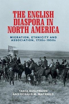 The English Diaspora in North America: Migration, Ethnicity and Association, 1730s-1950s - Bueltmann, Tanja; Macraild, Donald