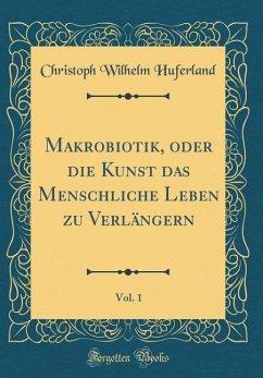 Makrobiotik, oder die Kunst das Menschliche Leben zu Verlängern, Vol. 1 (Classic Reprint)