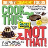 Cook This, Not That! Skinny Comfort Foods: 125 Quick & Healthy Meals That Can Save You 10, 20, 30 Pounds or More.