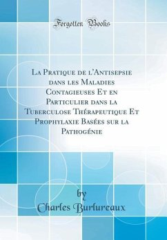 La Pratique de l'Antisepsie dans les Maladies Contagieuses Et en Particulier dans la Tuberculose Thérapeutique Et Prophylaxie Basées sur la Pathogénie (Classic Reprint)
