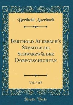 Berthold Auerbach's Sämmtliche Schwarzwälder Dorfgeschichten, Vol. 7 of 8 (Classic Reprint)