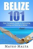 Belize 101: Your Complete Guide to Relocating, Living and Retiring in Belize