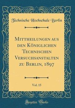 Mittheilungen aus den Königlichen Technischen Versuchsanstalten zu Berlin, 1897, Vol. 15 (Classic Reprint)